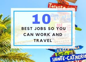 10 Best Jobs So You CAN Work and Travel!