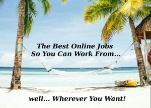 Some of the Best Online Jobs So You Can Work From Home or Work Abroad