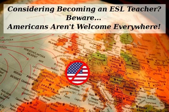 Considering Becoming an ESL Teacher? Beware... Americans Aren't Welcome Everywhere!